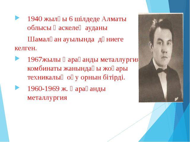 1940 жылғы 6 шілдеде Алматы облысы Қаскелең ауданы Шамалған ауылында дүниеге...