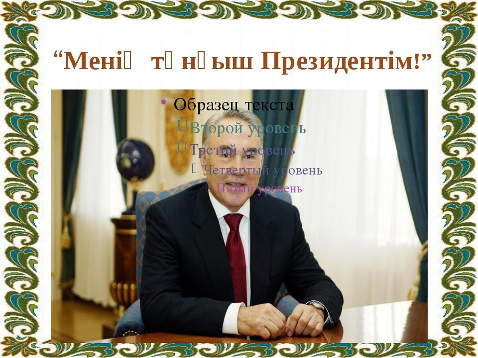 """""""Менің тұнғыш Президентім!"""""""