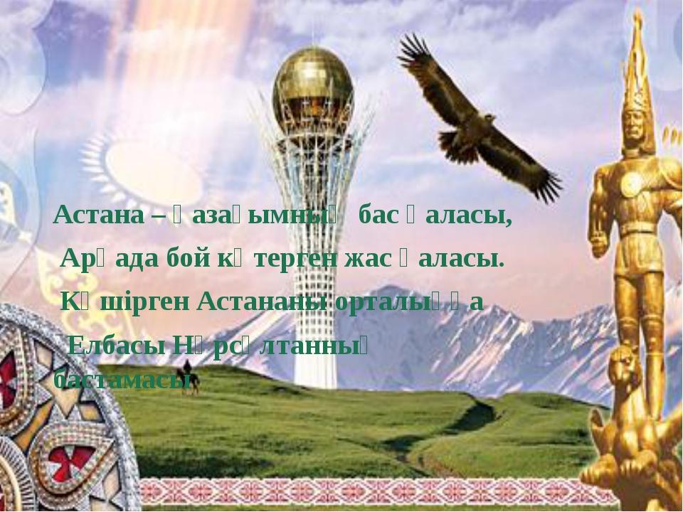 Астана – қазағымның бас қаласы, Арқада бой көтерген жас қаласы. Көшірген Аст...