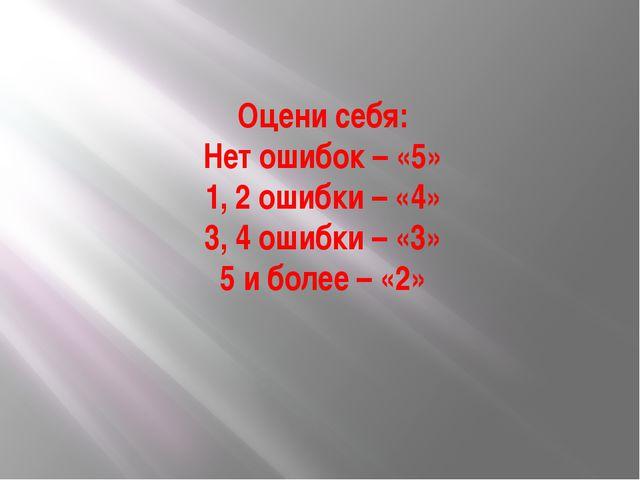 Оцени себя: Нет ошибок – «5» 1, 2 ошибки – «4» 3, 4 ошибки – «3» 5 и более –...