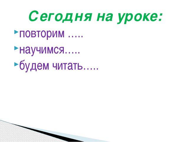 Сегодня на уроке: повторим ….. научимся….. будем читать…..