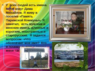 У всех людей есть имена. Меня зовут Дима Михайлов. Я живу в поселке «Память П