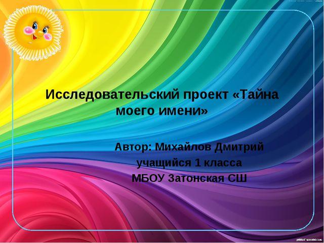 Исследовательский проект «Тайна моего имени» Автор: Михайлов Дмитрий учащийся...