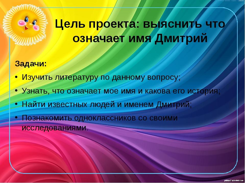 Цель проекта: выяснить что означает имя Дмитрий Задачи: Изучить литературу по...