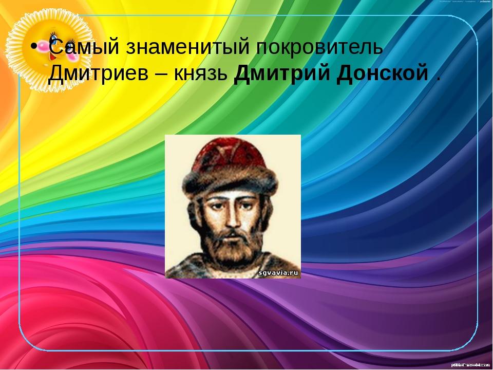 Самый знаменитый покровитель Дмитриев – князьДмитрий Донской.