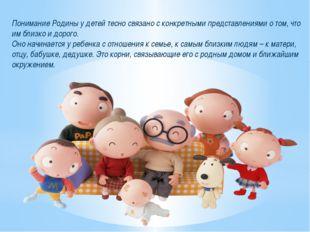 Понимание Родины у детей тесно связано с конкретными представлениями о том, ч