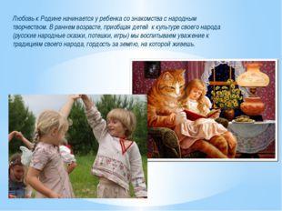 Любовь к Родине начинается у ребенка со знакомства с народным творчеством. В