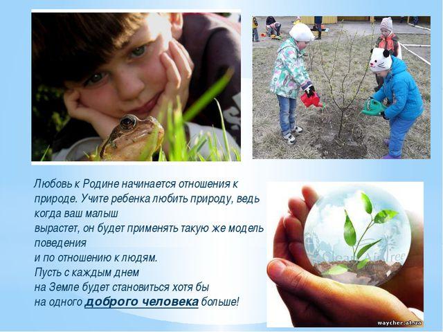 Любовь к Родине начинается отношения к природе. Учите ребенка любить природу,...
