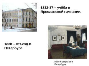 1832-37 – учёба в Ярославской гимназии. Музей-квартира в Петербурге 1838 – от