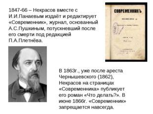 1847-66 – Некрасов вместе с И.И.Панаевым издаёт и редактирует «Современник»,
