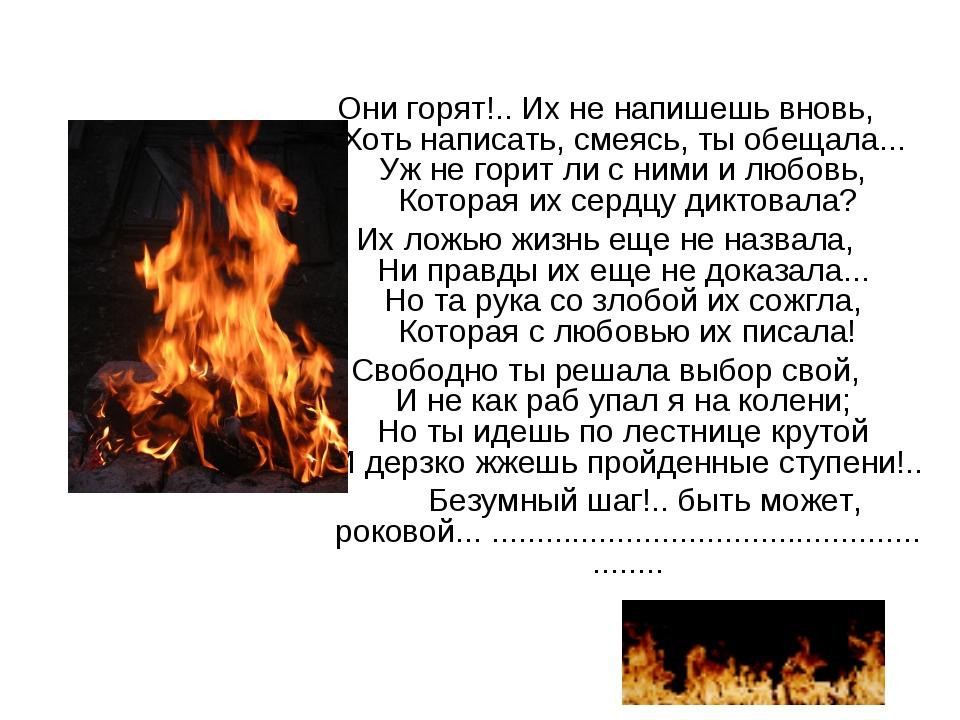 Они горят!.. Их не напишешь вновь, Хоть написать, смеясь, ты обещала... Уж не...