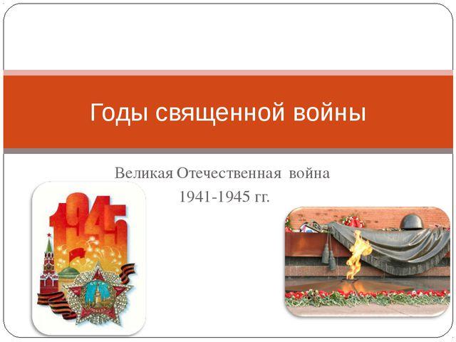 Великая Отечественная война 1941-1945 гг. Годы священной войны