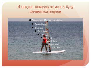 И каждые каникулы на море я буду заниматься спортом