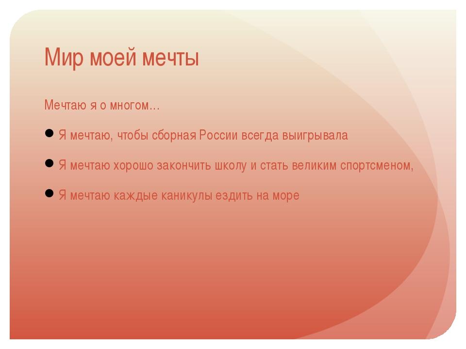 Мир моей мечты Мечтаю я о многом… Я мечтаю, чтобы сборная России всегда выигр...