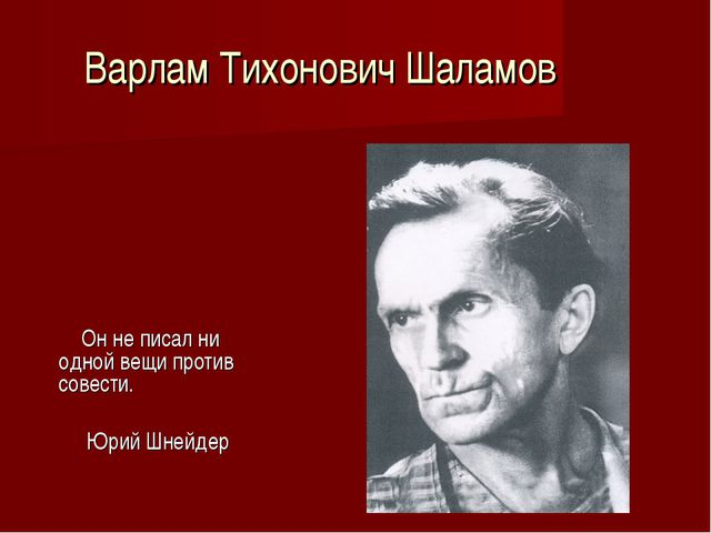 Варлам Тихонович Шаламов Он не писал ни одной вещи против совести. Юрий Шнейдер