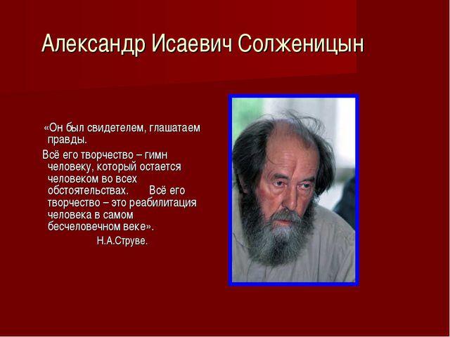 Александр Исаевич Солженицын «Он был свидетелем, глашатаем правды. Всё его тв...