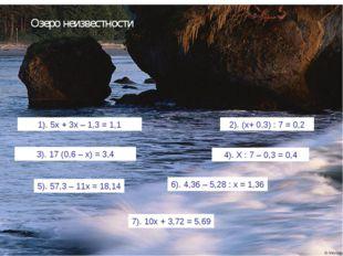 Озеро неизвестности 1). 5х + 3х – 1,3 = 1,1 2). (х+ 0,3) : 7 = 0,2 3). 17 (0,