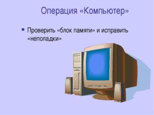 Операция «Компьютер» Проверить «блок памяти» и исправить «неполадки»