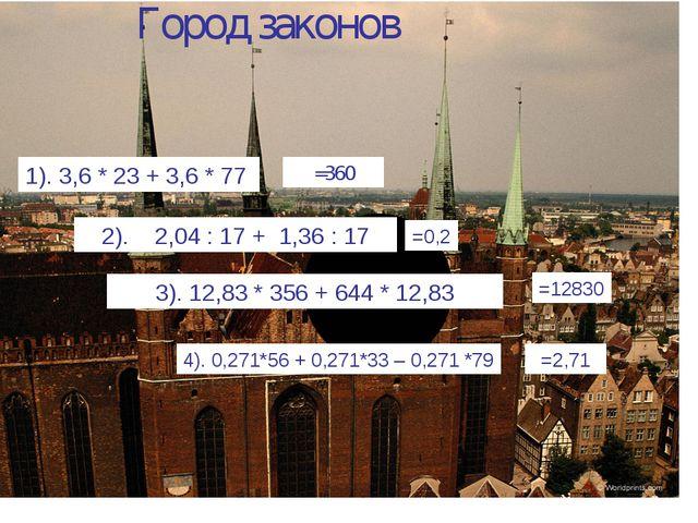 Город законов 1). 3,6 * 23 + 3,6 * 77 2). 2,04 : 17 + 1,36 : 17 3). 12,83 * 3...