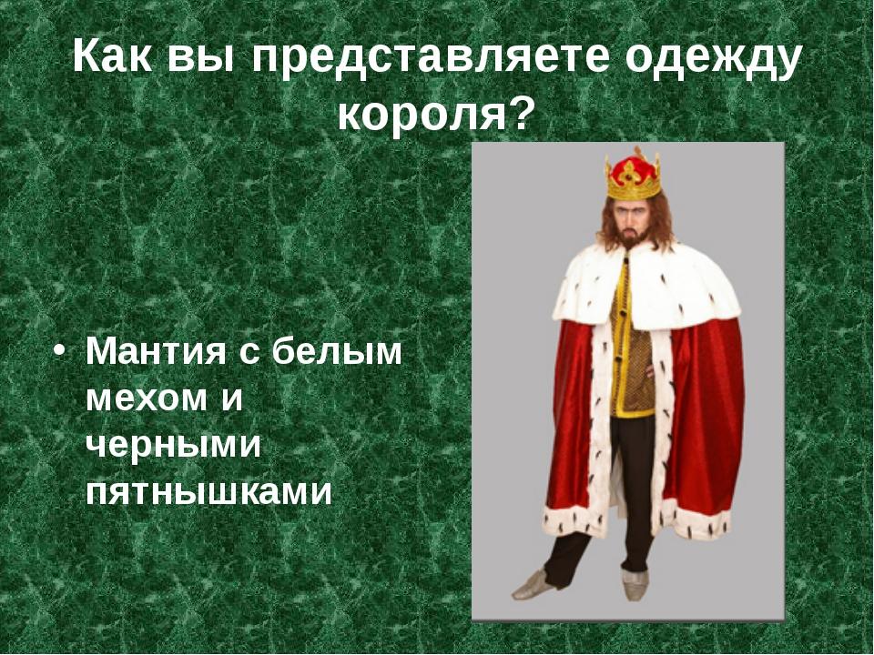 Как вы представляете одежду короля? Мантия с белым мехом и черными пятнышками