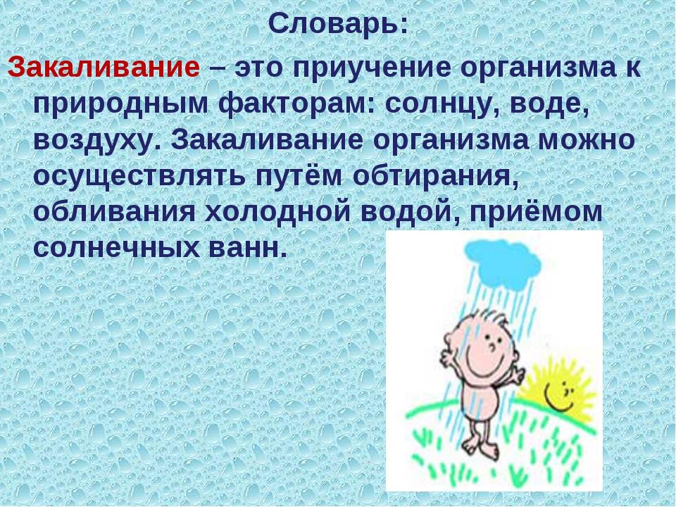 Словарь: Закаливание – это приучение организма к природным факторам: солнцу,...