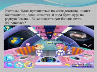 Учитель: Наше путешествие по исследованию планет Местоимений заканчивается и