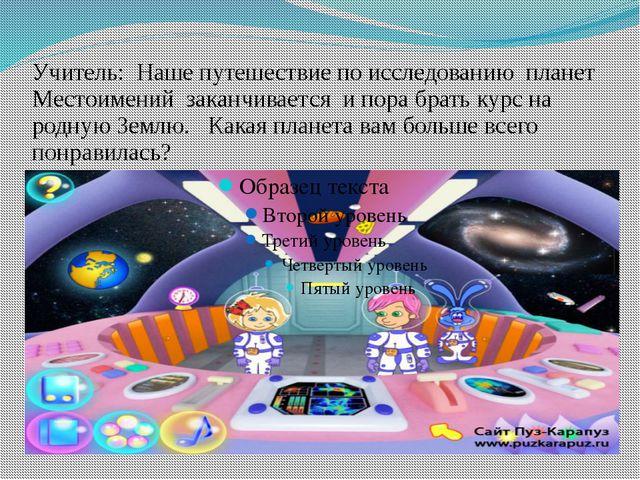 Учитель: Наше путешествие по исследованию планет Местоимений заканчивается и...