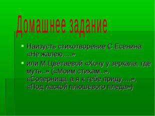 Наизусть стихотворение С.Есенина «Не жалею….» или М.Цветаевой «Хочу у зеркал