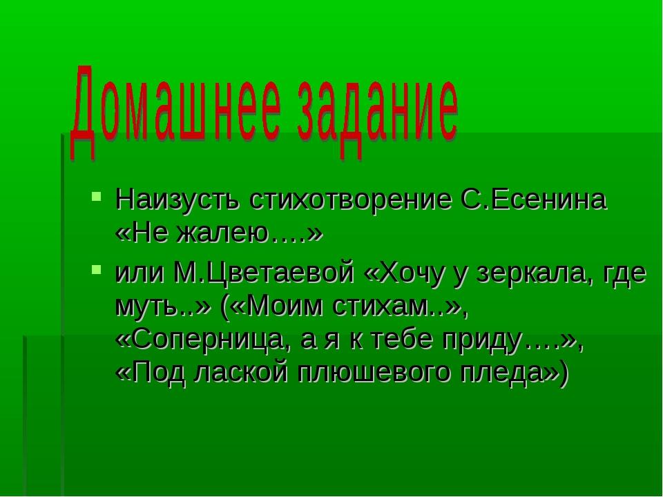 Наизусть стихотворение С.Есенина «Не жалею….» или М.Цветаевой «Хочу у зеркал...