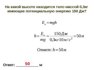На какой высоте находится тело массой 0,3кг имеющее потенциальную энергию 150