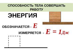 СПОСОБНОСТЬ ТЕЛА СОВЕРШАТЬ РАБОТУ ЭНЕРГИЯ ИЗМЕРЯЕТСЯ - Е = 1Дж ОБОЗНАЧАЕТСЯ