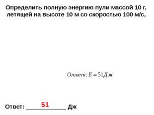 Определить полную энергию пули массой 10 г, летящей на высоте 10 м со скорост