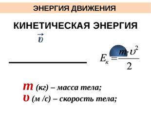 ЭНЕРГИЯ ДВИЖЕНИЯ КИНЕТИЧЕСКАЯ ЭНЕРГИЯ m (кг) – масса тела; υ (м /с) – скорос