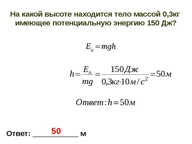 На какой высоте находится тело массой 0,3кг имеющее потенциальную энергию 150...