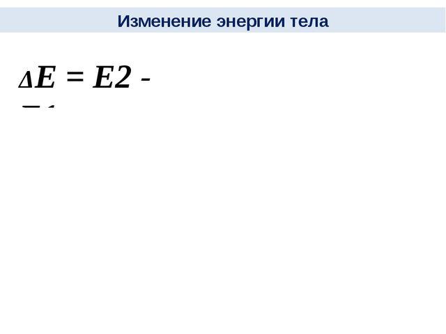 Изменение энергии тела ΔЕ = Е2 - Е1 А = - работа Силы тяжести При движении пр...