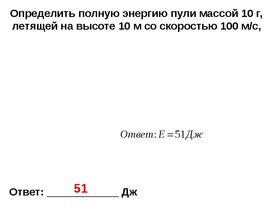 Определить полную энергию пули массой 10 г, летящей на высоте 10 м со скорост...