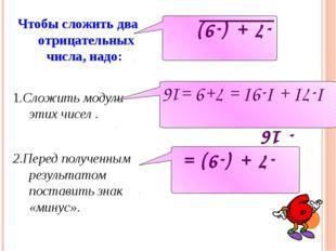 Чтобы сложить два отрицательных числа, надо: 1.Сложить модули этих чисел . 2.