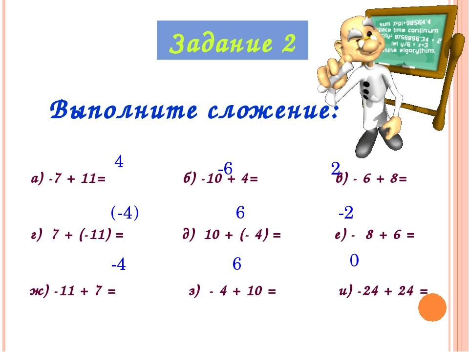 Выполните сложение: а) -7 + 11= б) -10 + 4= в) - 6 + 8= г) 7 + (-11) = д) 10...