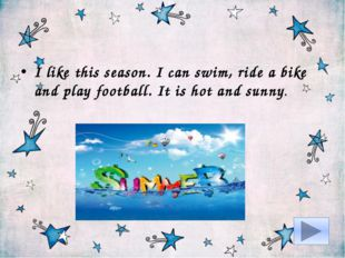 I like this season. I can swim, ride a bike and play football. It is hot and