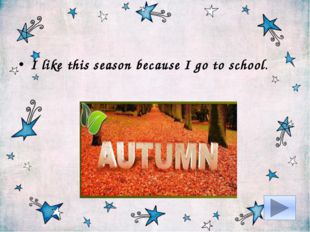 I like this season because I go to school.