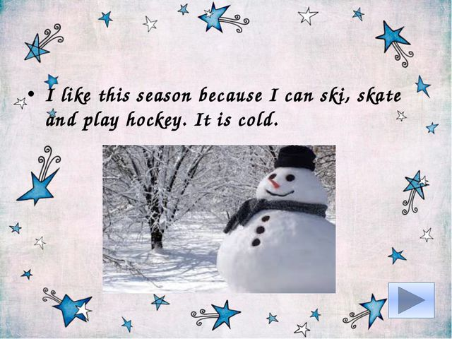 I like this season because I can ski, skate and play hockey. It is cold.