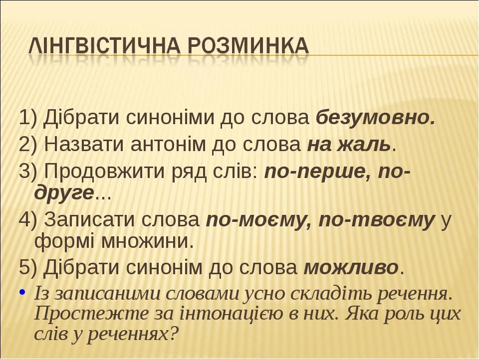 1) Дібрати синоніми до слова безумовно. 2) Назвати антонім до слова на жаль....
