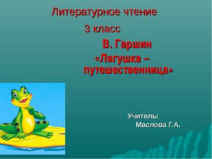 Литературное чтение 3 класс В. Гаршин «Лягушка – путешественница» Учитель: Ма