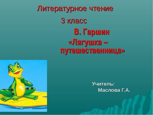 Литературное чтение 3 класс В. Гаршин «Лягушка – путешественница» Учитель: Ма...