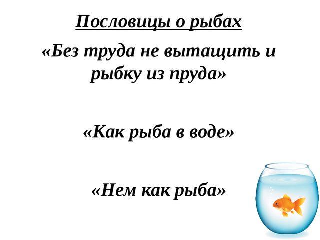 Пословицы о рыбах «Без труда не вытащить и рыбку из пруда» «Как рыба в воде»...