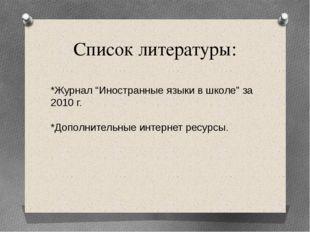"""Список литературы: *Журнал """"Иностранные языки в школе"""" за 2010 г. *Дополнител"""