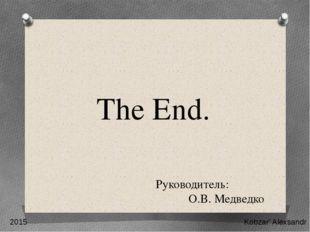 The End. 2015 Kobzar' Alexsandr Руководитель: О.В. Медведко