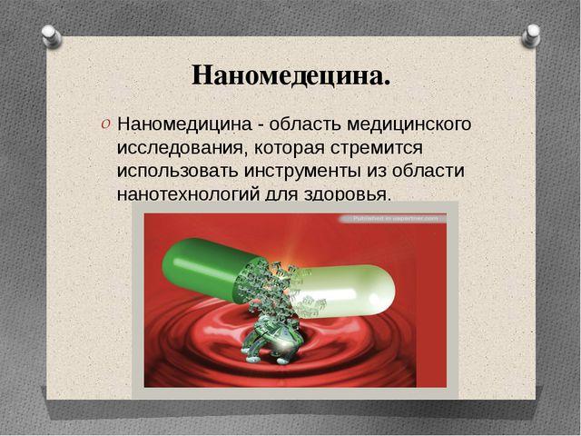 Наномедецина. Наномедицина - область медицинского исследования, которая стрем...