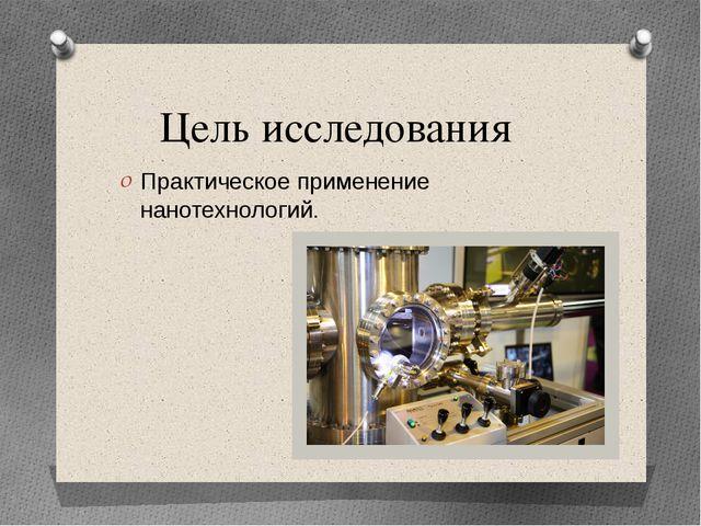 Цель исследования Практическое применение нанотехнологий.