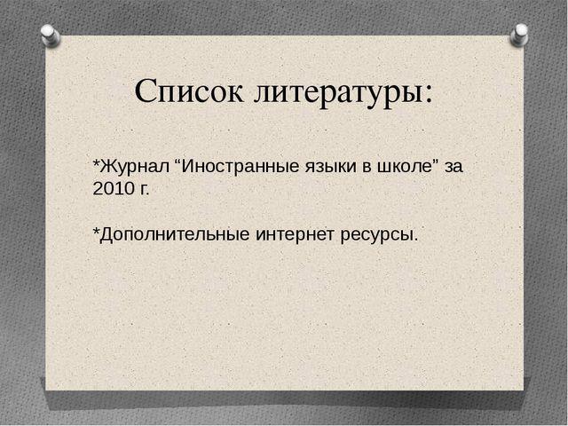 """Список литературы: *Журнал """"Иностранные языки в школе"""" за 2010 г. *Дополнител..."""